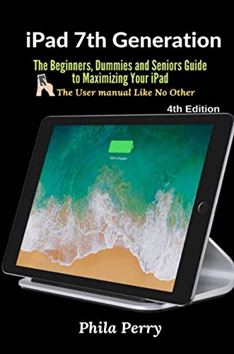 iPad 7th Generation: The Beginners, Dummies and Seniors Guide to Maximizing Your iPad (The User Manual like No Other ) 4th Edition
