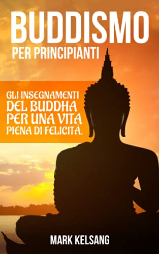 Buddismo per Principianti: gli insegnamenti del Buddha per una vita piena di felicità. Inizia un percorso interiore alla scoperta del buddismo e della tua mente, attraverso meditazione e pratiche zen