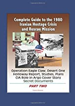 Complete Guide to the 1980 Iranian Hostage Crisis and Rescue Mission, Operation Eagle Claw, Desert One, Holloway Report, Studies, Plans, CIA Role in Argo Cover Story, Secret Documents (Part Two)