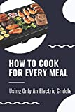 How To Cook For Every Meal: Using Only An...