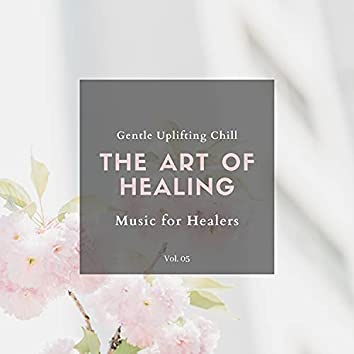The Art Of Healing - Gentle Uplifting Chill Music For Healers, Vol. 05