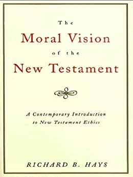The Moral Vision of the New Testament: Community, Cross, New CreationA Contemporary Introduction to New Testament Ethic by [Richard B.  Hays]