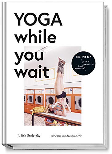 Yoga while you wait - Nie wieder blöd dastehen/ dumm rumsitzen - amüsante Texte und Yoga-Übungen, wie man das Warten ein bisschen unterhaltsamer, gesünder und erträglicher macht