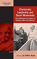 Charismatic Leadership and Social Movements: The Revolutionary Power of Ordinary Men and Women (International Studies in Social History, 19)