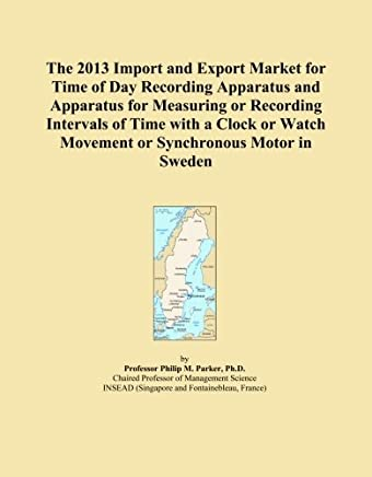 The 2013 Import and Export Market for Time of Day Recording Apparatus and Apparatus for Measuring or Recording Intervals of Time with a Clock or Watch Movement or Synchronous Motor in Sweden