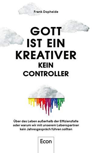 Gott ist ein Kreativer – kein Controller: Über das Leben außerhalb der Effizienzfalle oder warum wir mit unserem Lebenspartner kein Jahresgespräch führen sollten