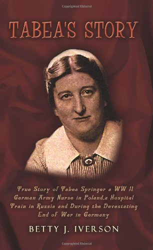 Tabea's Story: True Story of Tabea Springer a WW II German Army Nurse in Poland, a Hospital Train in Russia and During the Devestatin