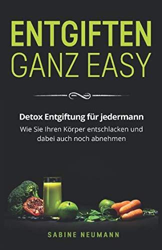 Entgiften ganz easy: Detox Entgiftung für jedermann. Wie Sie Ihren Körper entschlacken und dabei...