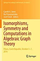Isomorphisms, Symmetry and Computations in Algebraic Graph Theory: Pilsen, Czech Republic, October 3–7, 2016 (Springer Proceedings in Mathematics & Statistics, 305)
