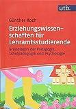 Erziehungswissenschaften für Lehramtsstudierende: Grundlagen der Pädagogik, Schulpädagogik und Psychologie