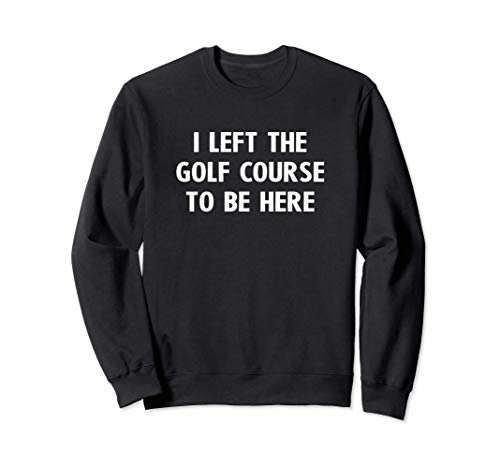 Ich verließ den Golfplatz, um hier zu sein. Golfgeschenke Sweatshirt