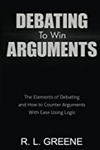Debating to Win Arguments: The Elements of Debating and How to Counter Arguments With Ease Using Logic