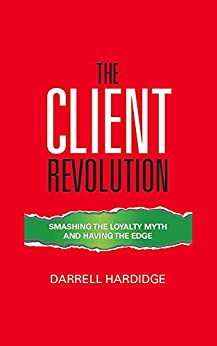 The Client Revolution: Smashing The Loyalty Myth And Having The Edge by [Darrell Hardidge]