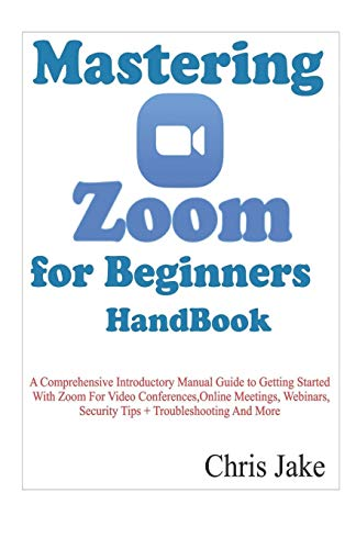 Mastering Zoom for Beginners Handbook: A Comprehensive Introductory Manual Guide to Getting Started with Zoom for Video Conferences, Online Meetings, Webinars, Security Tips + Troubleshooting