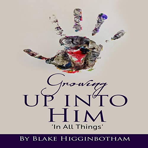 Growing Up into Him: In All Things Audiobook By Blake Higginbotham cover art