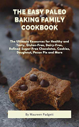 The Easy Paleo Baking Family Cookbook: The Ultimate Resources for Healthy and Tasty, Gluten-Free, Dairy-Free, Refined Sugar-Free Chocolates, Cookies, Doughnut, Pecan Pie and More