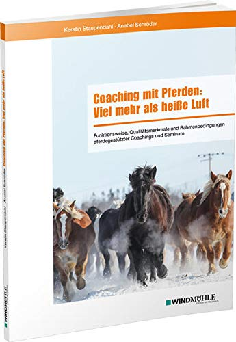 Coaching mit Pferden: Viel mehr als heiße Luft: Funktionsweise, Qualitätsmerkmale und Rahmenbedingungen pferdegestützter Coachings und Seminare