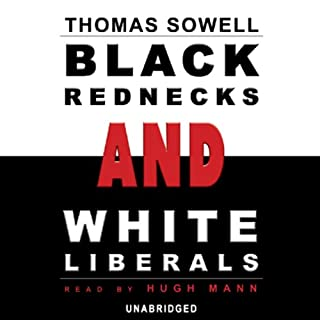 Black Rednecks and White Liberals                   By:                                                                                                                                 Thomas Sowell                               Narrated by:                                                                                                                                 Hugh Mann                      Length: 11 hrs and 9 mins     2,336 ratings     Overall 4.8