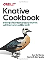 Knative Cookbook: Building Effective Serverless Applications With Kubernetes and Openshift