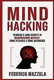 Mind Hacking: Tecniche e armi segrete di Manipolazione Mentale - Come attuarle e come difendersi