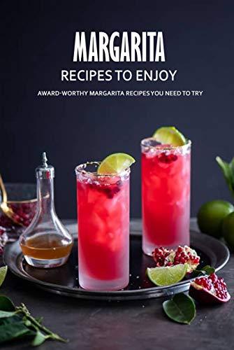 Margarita Recipes to Enjoy: Award-Worthy Margarita Recipes You Need to Try: Best Margarita Cookbook Ever For Beginners Book (English Edition)