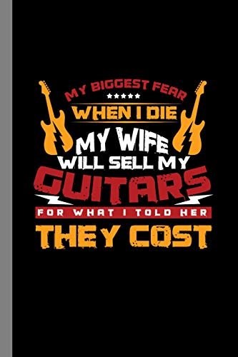 My Biggest Fear When I Die My Wife Will Sell My Guitars For