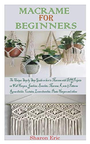 MACRAME FOR BEGINNERS: The Unique Step by step Guide on How to Macramé with projects on Plant Hanger, Bracelets, Jewelries, macramé knots and patterns, Wall hangers, Room dividers and others