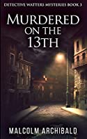Murdered On The 13th (Detective Watters Mysteries Book 3)