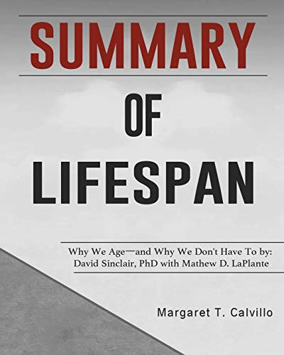Summary of Lifespan: Why We Age―and Why We Don't Have To by: David Sinclair, PhD with Mathew D. LaPlante