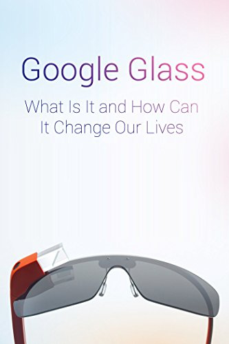 Google Glass What Is It and How Can It Change Our Lives (Mind Hacks Book 2)...