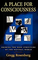 A Place for Consciousness: Probing the Deep Structure of the Natural World (Philosophy of Mind Series)