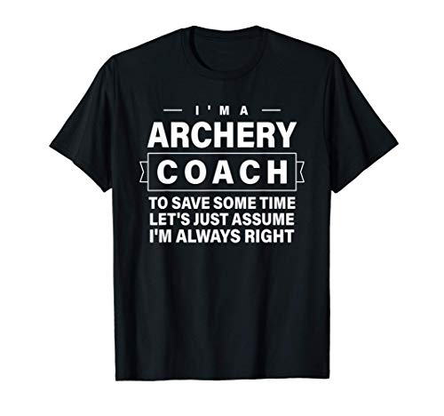 Archery Just Assume I'm Always Right - Funny Archery Coach T-Shirt