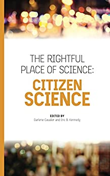 The Rightful Place of Science: Citizen Science by [Darlene Cavalier, Eric B. Kennedy, Lily Bui, David Coil, Caren B. Cooper, Robert R. Dunn, Bruce V. Lewenstein, Holly L. Menninger, Gwen Ottinger, Alex Pang]