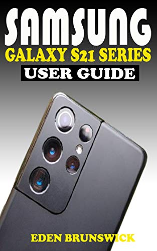 SAMSUNG GALAXY S21 SERIES USER GUIDE: The Practical Manual For Beginners And Seniors To Effectively Master And Operate The Samsung Galaxy S21, S21 Plus ... A Pro With Screenshots. (English Edition)