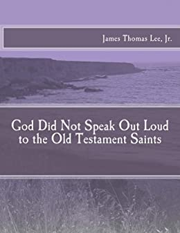 God Did Not Speak Out Loud to the Old Testament Saints by [James Thomas Lee Jr]