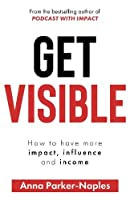 Get Visible: How to have more impact, influence and income
