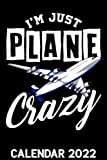 I m Just Plane Crazy Calendar 2022: Funny Aviation Pilots Humor Pilot Saying Themed Calendar 2022 Cover Appointment Planner Book & Organizer For Daily Notes