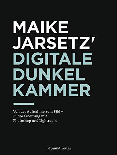 Maike Jarsetz\' digitale Dunkelkammer: Von der Aufnahme zum Bild – Bildbearbeitung mit Photoshop und Lightroom