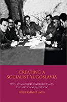 Creating a Socialist Yugoslavia: Tito, Communist Leadership and the National Question (International Library of Twentieth Century History)