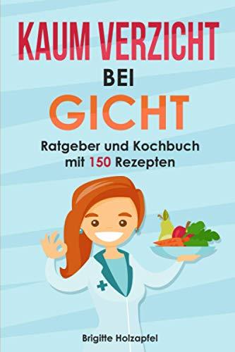 Kaum Verzicht bei Gicht: Gicht Kochbuch & Ratgeber mit 150 leckeren Rezepten. Wie Du mit einer...