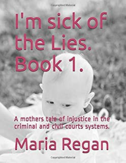I'm sick of the Lies. Book 1.: A Mother's Tale of Injustice in the Criminal and Civil Court System's.