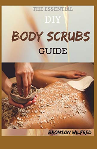 THE ESSENTIAL DIY BODY SCRUBS GUIDE: Quick And Fresh Essential Oil Scrubs Recipes for Soft and Glowing Skin