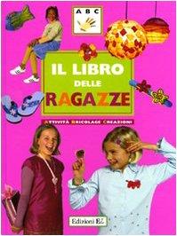 Il libro delle ragazze. Attività, bricolage, creazioni. Ediz. illustrata