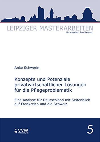 Konzepte und Potenziale privatwirtschaftlicher Lösungen für die Pflegeproblematik: Eine Analyse für Deutschland mit Seitenblick auf Frankreich und die Schweiz (Leipziger Masterarbeiten)