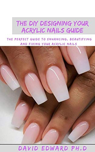 THE DIY DESIGNING YOUR ACRYLIC NAILS GUIDE: The Perfect Guide To Enhancing, Beautifying And Fixing Your Acrylic Nails (English Edition)