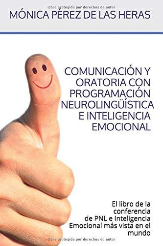 Comunicación y Oratoria con PNL e Inteligencia Emocional: El libro de la Conferencia de Programación Neurolingüística e Inteligencia Emocional más vista en el mundo