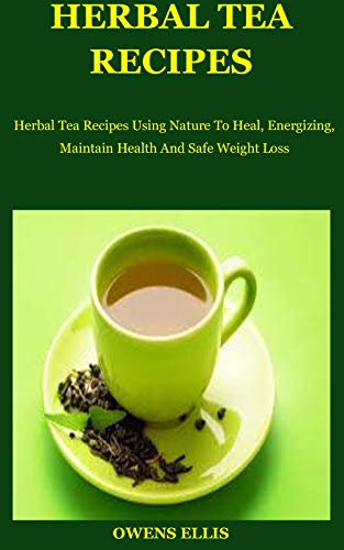 Herbal Tea Recipes: Herbal Tea Recipes Using Nature To Heal, Energizing, Maintain Health And Safe Weight Loss (English Edition)