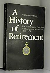 A History of Retirement: The Meaning and Function of an American Institution, 1885-1978 by William Graebner