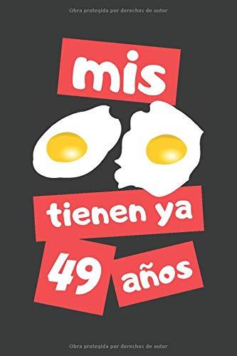 MIS HUEVOS TIENEN YA 49 AÑOS: REGALO DE CUMPLEAÑOS ORIGINAL Y DIVERTIDO. DIARIO, CUADERNO DE NOTAS, APUNTES O AGENDA.