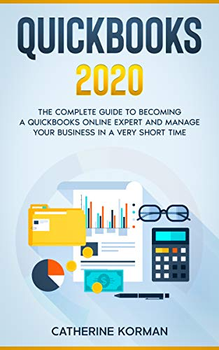 QuickBooks 2020: The Complete Guide to Becoming a QuickBooks Online Expert and Manage Your Business in a Very Short Time